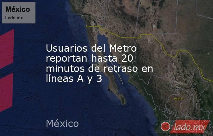 Usuarios del Metro reportan hasta 20 minutos de retraso en líneas A y 3. Noticias en tiempo real