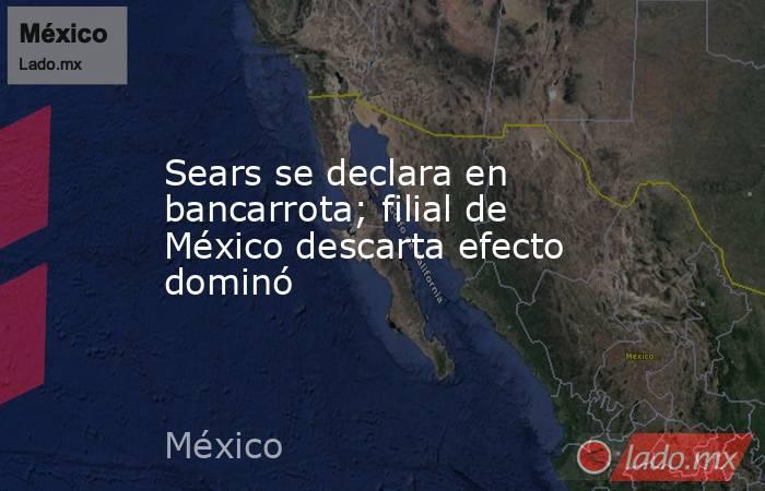 Sears se declara en bancarrota; filial de México descarta efecto dominó. Noticias en tiempo real