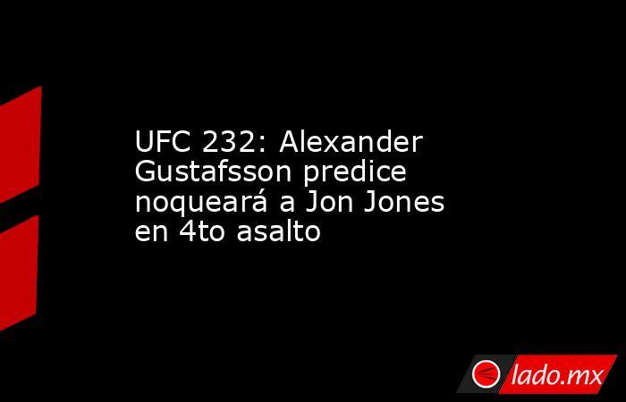 UFC 232: Alexander Gustafsson predice noqueará a Jon Jones en 4to asalto. Noticias en tiempo real