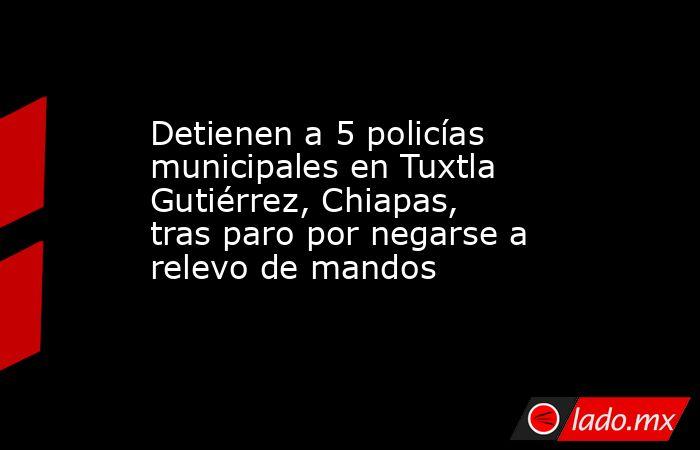 Detienen a 5 policías municipales en Tuxtla Gutiérrez, Chiapas, tras paro por negarse a relevo de mandos. Noticias en tiempo real