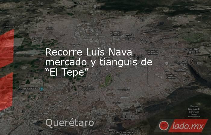 """Recorre Luis Nava mercado y tianguis de """"El Tepe"""". Noticias en tiempo real"""
