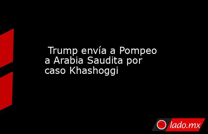 Trump envía a Pompeo a Arabia Saudita por caso Khashoggi. Noticias en tiempo real