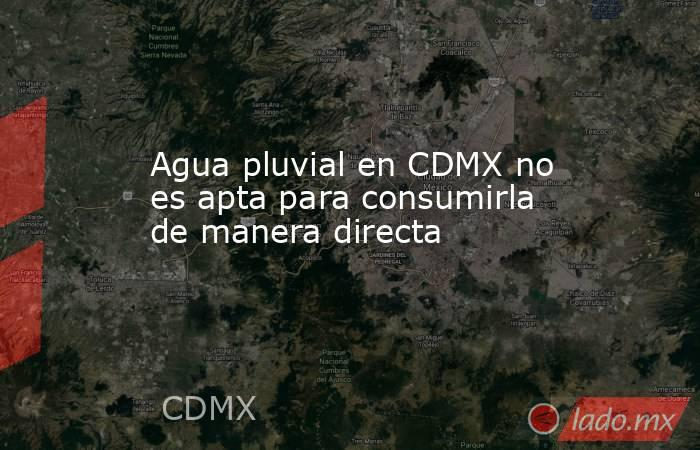 Agua pluvial en CDMX no es apta para consumirla de manera directa. Noticias en tiempo real