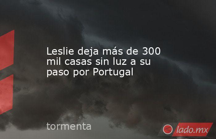 Leslie deja más de 300 mil casas sin luz a su paso por Portugal. Noticias en tiempo real