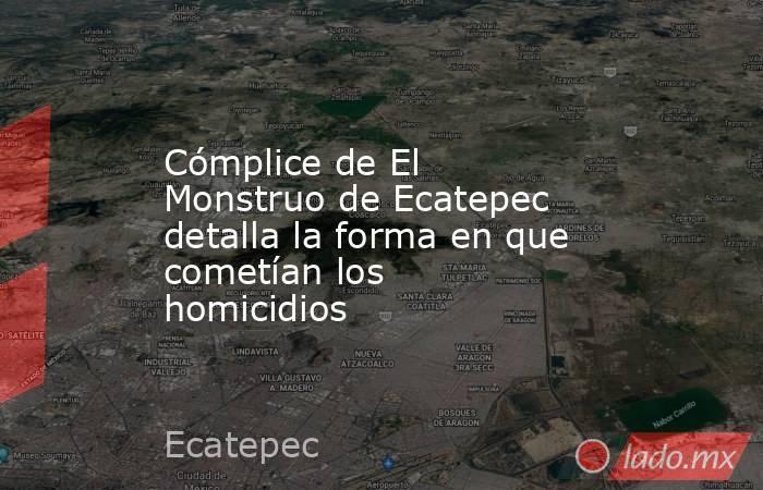 Cómplice de El Monstruo de Ecatepec detalla la forma en que cometían los homicidios. Noticias en tiempo real