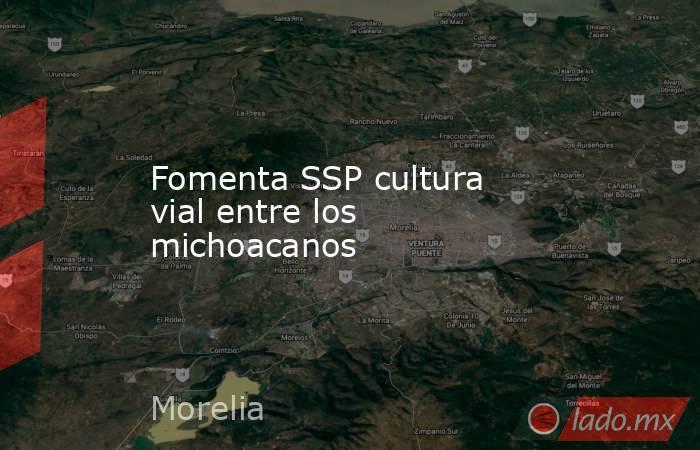 Fomenta SSP cultura vial entre los michoacanos. Noticias en tiempo real