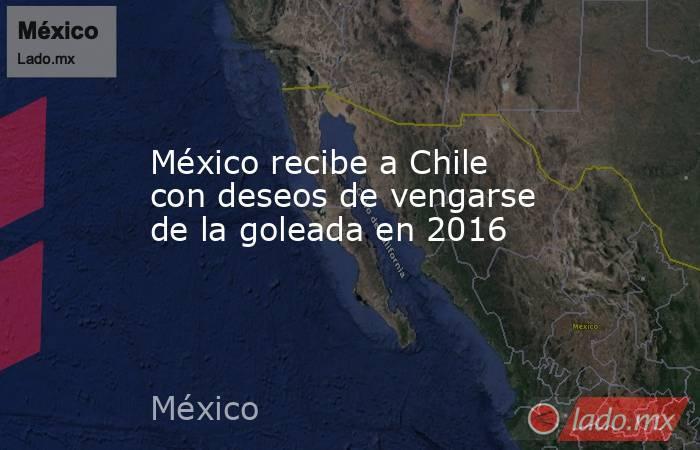 México recibe a Chile con deseos de vengarse de la goleada en 2016. Noticias en tiempo real