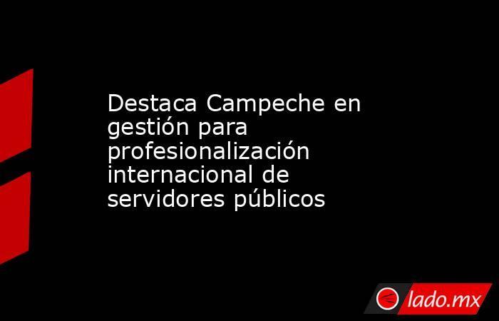 Destaca Campeche en gestión para profesionalización internacional de servidores públicos. Noticias en tiempo real