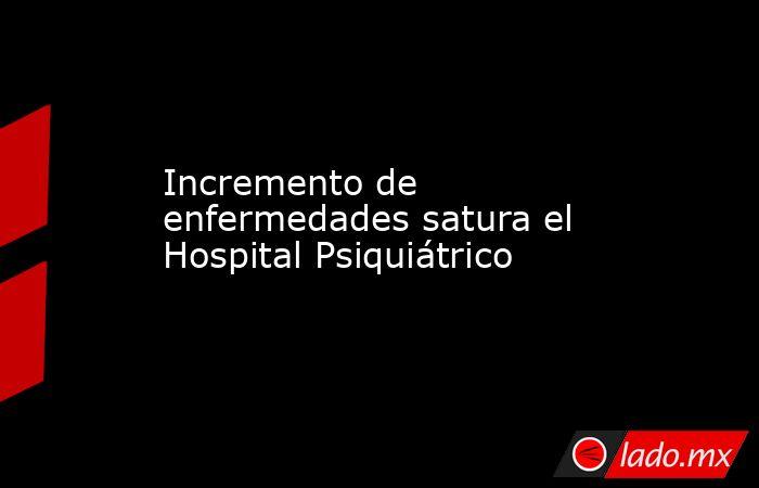 Incremento de enfermedades satura el Hospital Psiquiátrico. Noticias en tiempo real