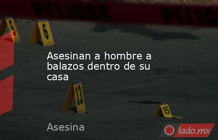 Asesinan a hombre a balazos dentro de su casa. Noticias en tiempo real