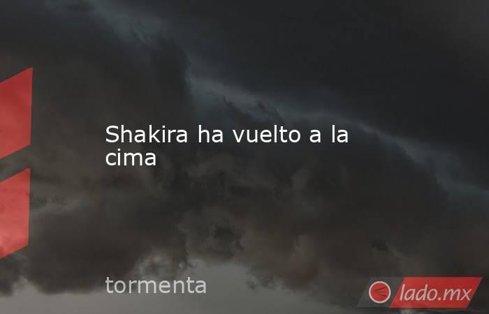 Shakira ha vuelto a la cima. Noticias en tiempo real