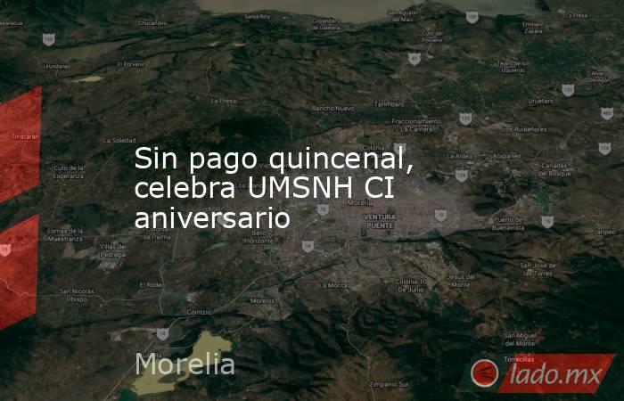 Sin pago quincenal, celebra UMSNH CI aniversario. Noticias en tiempo real