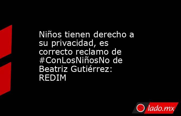 Niños tienen derecho a su privacidad, es correcto reclamo de #ConLosNiñosNo de Beatriz Gutiérrez: REDIM. Noticias en tiempo real