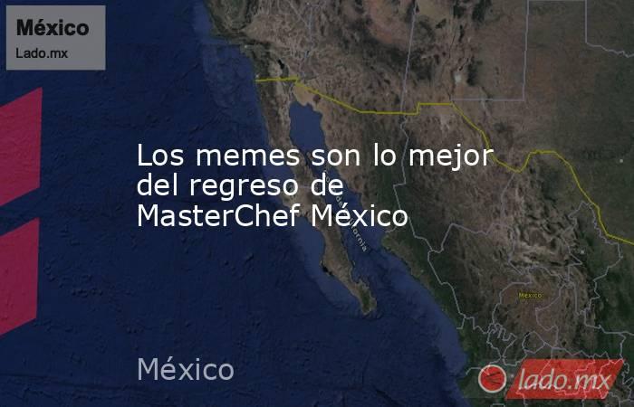 Los memes son lo mejor del regreso de MasterChef México. Noticias en tiempo real