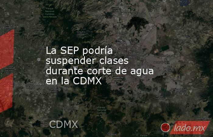 La SEP podría suspender clases durante corte de agua en la CDMX. Noticias en tiempo real