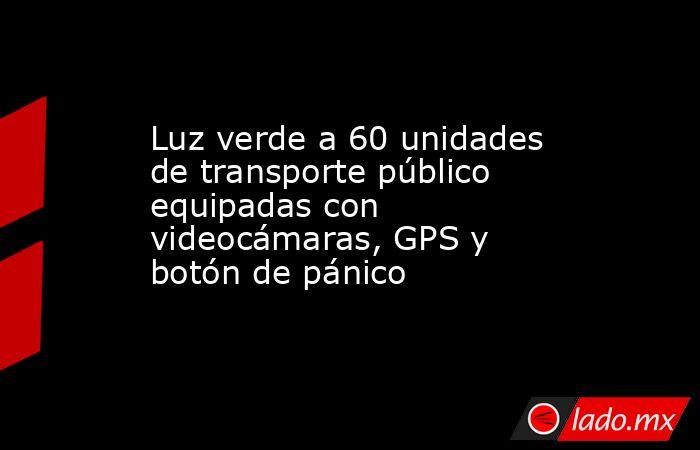 Luz verde a 60 unidades de transporte público equipadas con videocámaras, GPS y botón de pánico. Noticias en tiempo real