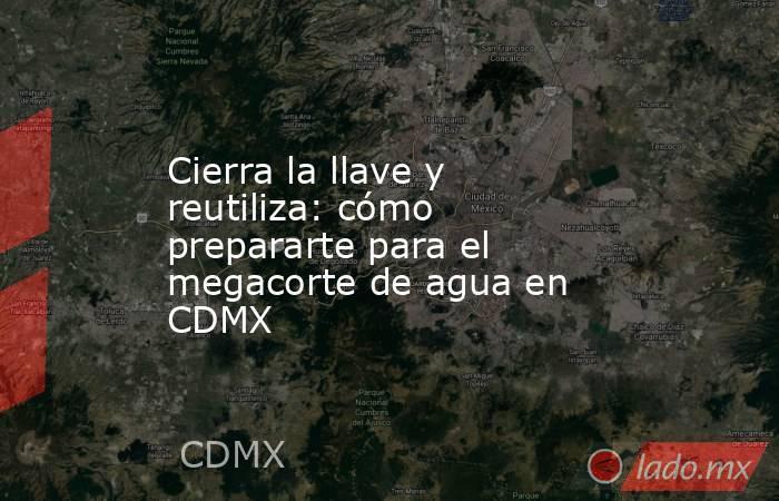 Cierra la llave y reutiliza: cómo prepararte para el megacorte de agua en CDMX. Noticias en tiempo real