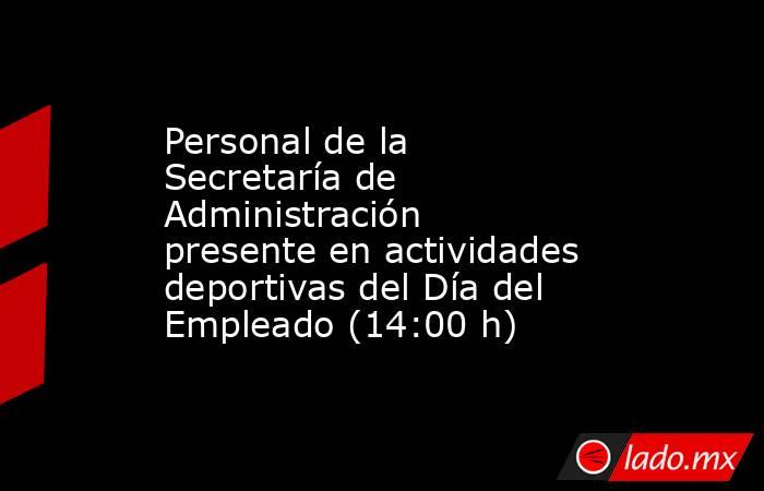 Personal de la Secretaría de Administración presente en actividades deportivas del Día del Empleado (14:00 h). Noticias en tiempo real