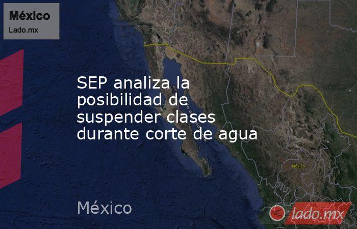 SEP analiza la posibilidad de suspender clases durante corte de agua. Noticias en tiempo real