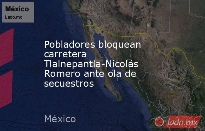 Pobladores bloquean carretera Tlalnepantla-Nicolás Romero ante ola de secuestros. Noticias en tiempo real