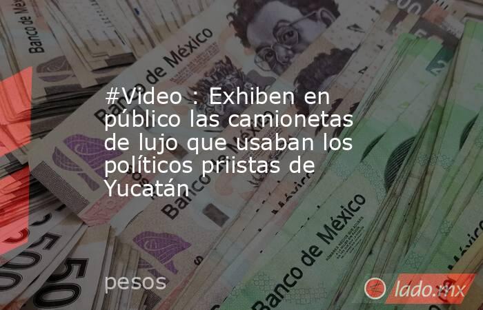 #Video : Exhiben en público las camionetas de lujo que usaban los políticos priistas de Yucatán. Noticias en tiempo real