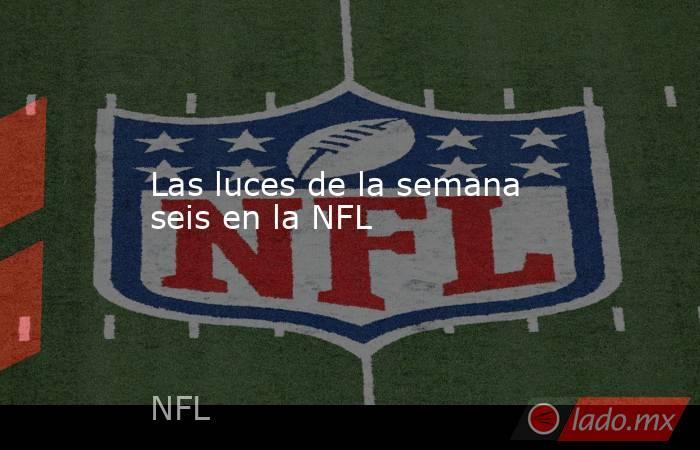 Las luces de la semana seis en la NFL . Noticias en tiempo real