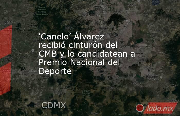 'Canelo' Álvarez recibió cinturón del CMB y lo candidatean a Premio Nacional del Deporte. Noticias en tiempo real