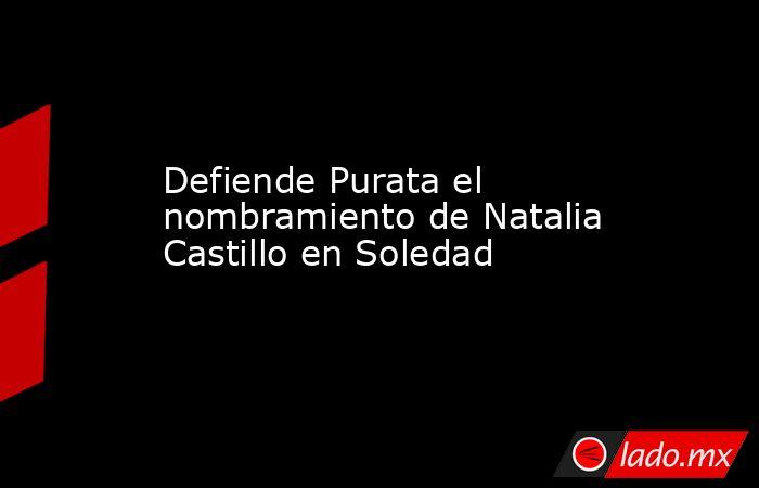 Defiende Purata el nombramiento de Natalia Castillo en Soledad. Noticias en tiempo real