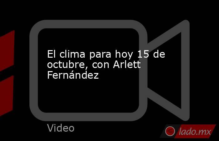 El clima para hoy 15 de octubre, con Arlett Fernández. Noticias en tiempo real