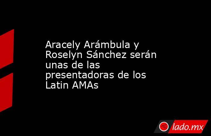 Aracely Arámbula y Roselyn Sánchez serán unas de las presentadoras de los Latin AMAs. Noticias en tiempo real
