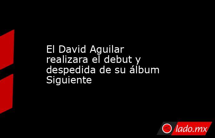 El David Aguilar realizara el debut y despedida de su álbum Siguiente. Noticias en tiempo real