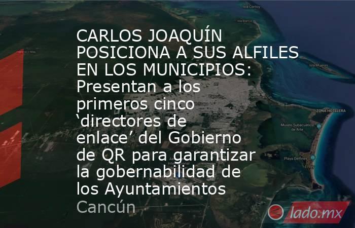 CARLOS JOAQUÍN POSICIONA A SUS ALFILES EN LOS MUNICIPIOS: Presentan a los primeros cinco 'directores de enlace' del Gobierno de QR para garantizar la gobernabilidad de los Ayuntamientos. Noticias en tiempo real