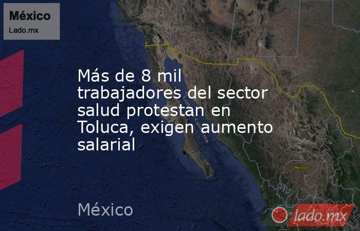 Más de 8 mil trabajadores del sector salud protestan en Toluca, exigen aumento salarial. Noticias en tiempo real