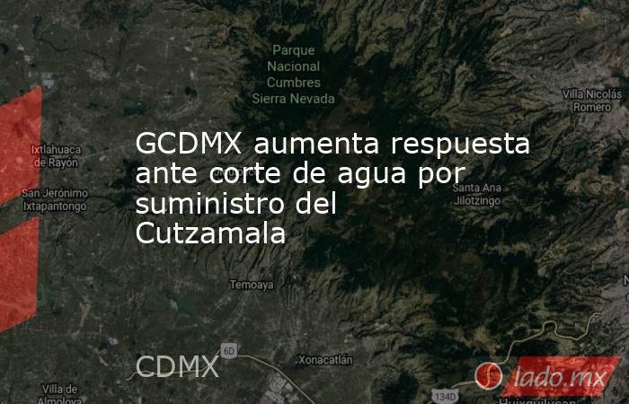GCDMX aumenta respuesta ante corte de agua por suministro del Cutzamala. Noticias en tiempo real