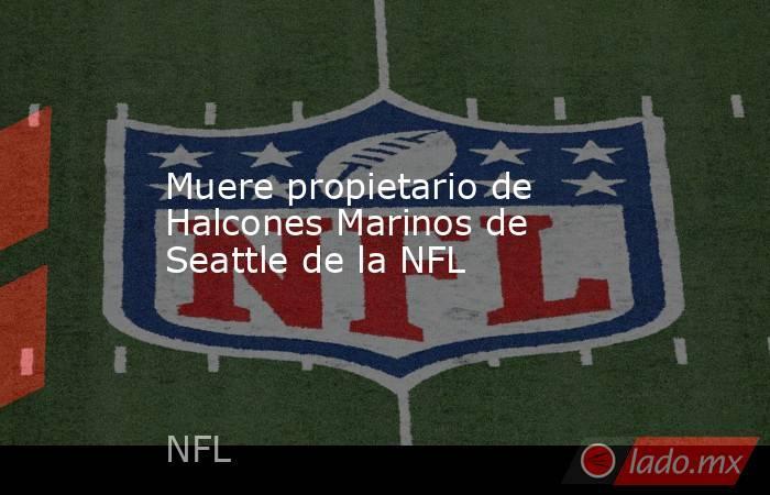 Muere propietario de Halcones Marinos de Seattle de la NFL. Noticias en tiempo real