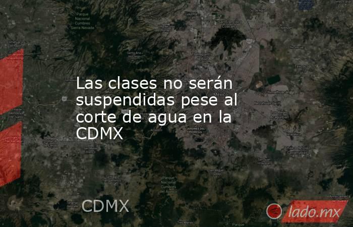 Las clases no serán suspendidas pese al corte de agua en la CDMX. Noticias en tiempo real