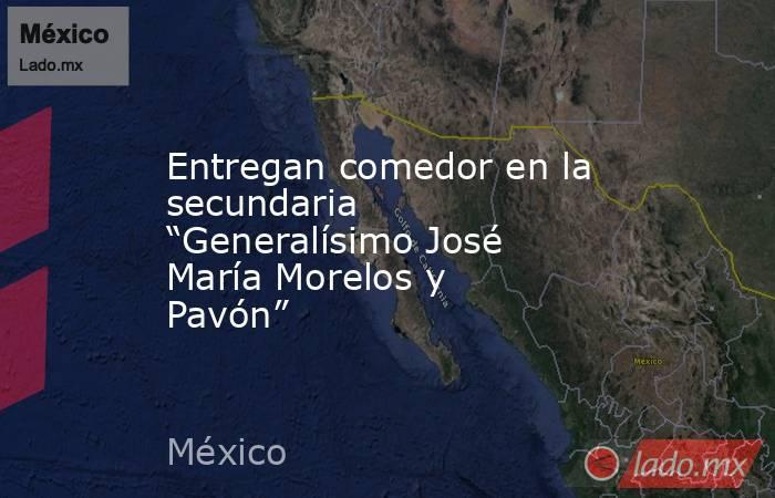"""Entregan comedor en la secundaria """"Generalísimo José María Morelos y Pavón"""". Noticias en tiempo real"""