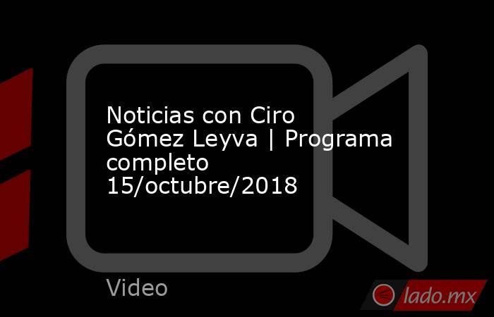 Noticias con Ciro Gómez Leyva | Programa completo 15/octubre/2018. Noticias en tiempo real