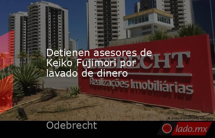 Detienen asesores de Keiko Fujimori por lavado de dinero. Noticias en tiempo real