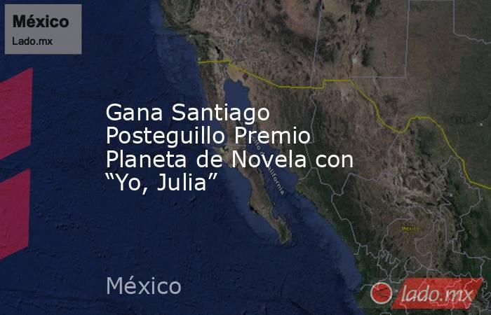 "Gana Santiago Posteguillo Premio Planeta de Novela con ""Yo, Julia"". Noticias en tiempo real"