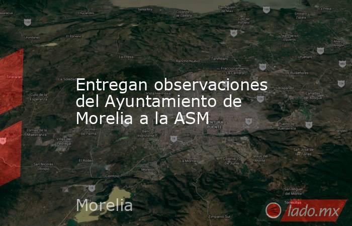 Entregan observaciones del Ayuntamiento de Morelia a la ASM. Noticias en tiempo real