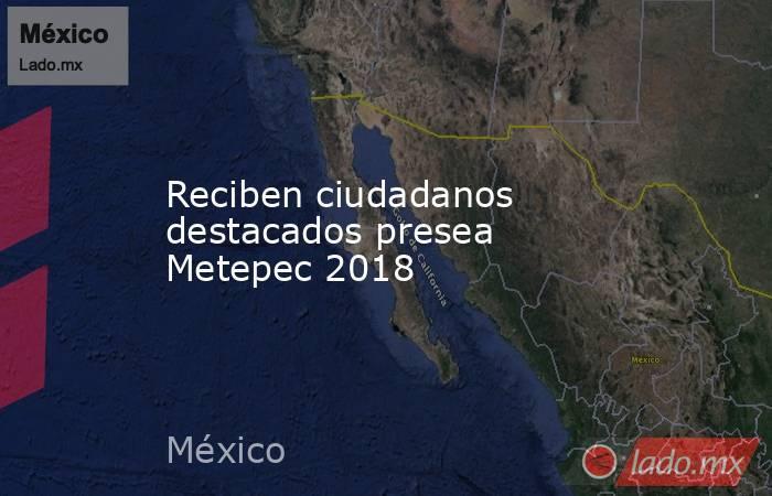 Reciben ciudadanos destacados presea Metepec 2018. Noticias en tiempo real