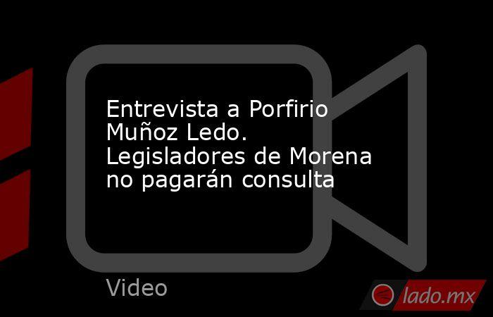 Entrevista a Porfirio Muñoz Ledo. Legisladores de Morena no pagarán consulta. Noticias en tiempo real