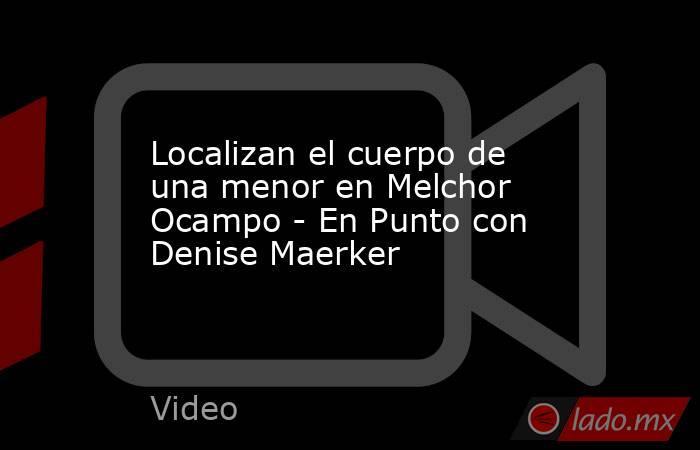 Localizan el cuerpo de una menor en Melchor Ocampo - En Punto con Denise Maerker. Noticias en tiempo real