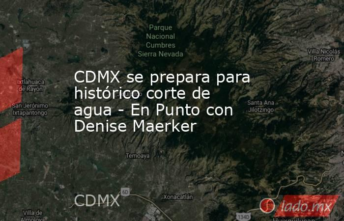 CDMX se prepara para histórico corte de agua - En Punto con Denise Maerker. Noticias en tiempo real