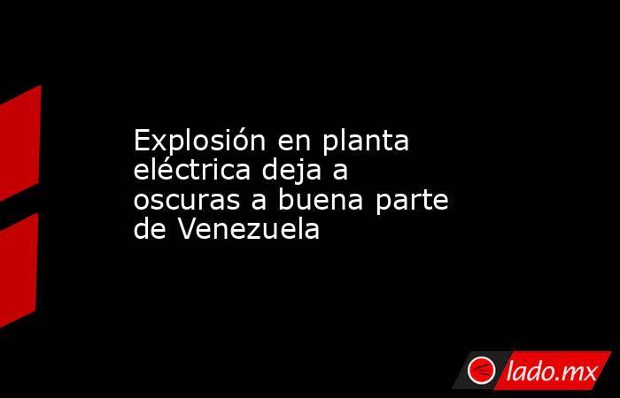 Explosión en planta eléctrica deja a oscuras a buena parte de Venezuela. Noticias en tiempo real