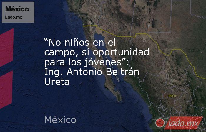 """""""No niños en el campo, sí oportunidad para los jóvenes"""": Ing. Antonio Beltrán Ureta. Noticias en tiempo real"""
