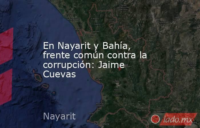 En Nayarit y Bahía, frente común contra la corrupción: Jaime Cuevas. Noticias en tiempo real
