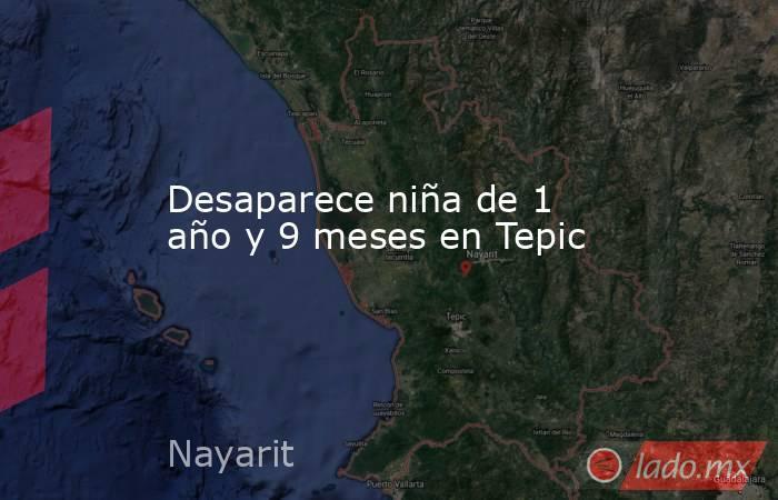 Desaparece niña de 1 año y 9 meses en Tepic. Noticias en tiempo real
