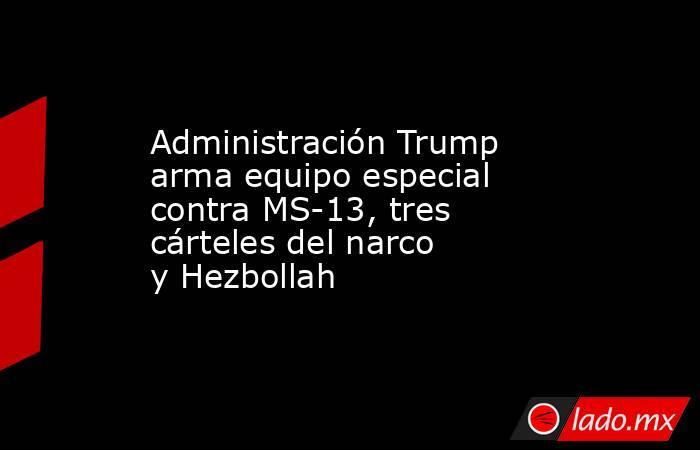 Administración Trump arma equipo especial contra MS-13, tres cárteles del narco yHezbollah. Noticias en tiempo real